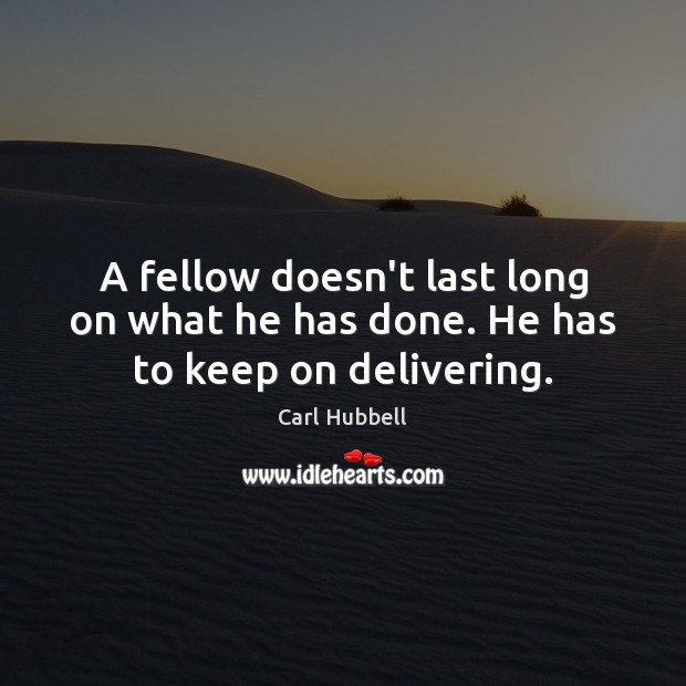 A fellow doesn't last long on what he has done. He has to keep on delivering. Image