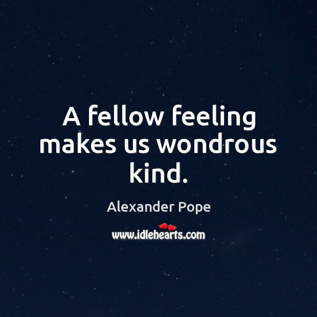 A fellow feeling makes us wondrous kind. Image