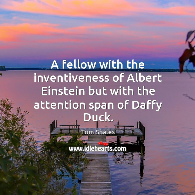 A fellow with the inventiveness of albert einstein but with the attention span of daffy duck. Tom Shales Picture Quote