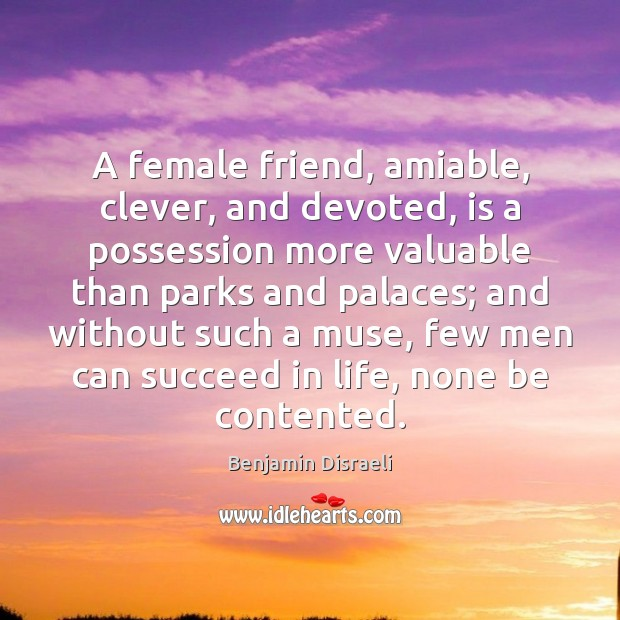 A female friend, amiable, clever, and devoted, is a possession more valuable Benjamin Disraeli Picture Quote