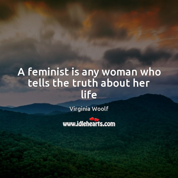A feminist is any woman who tells the truth about her life Virginia Woolf Picture Quote