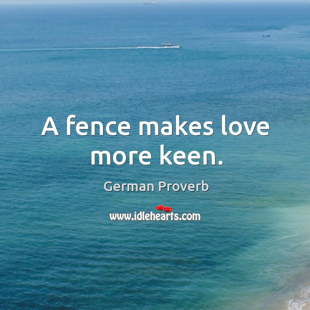 A fence makes love more keen. German Proverbs Image