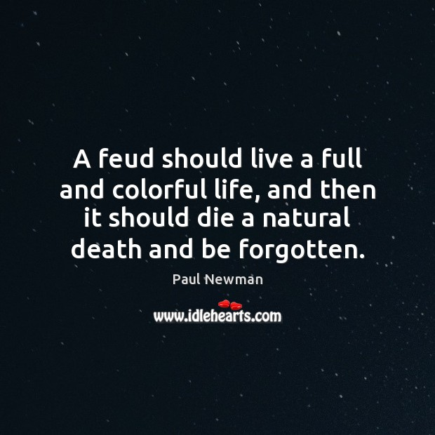 A feud should live a full and colorful life, and then it Paul Newman Picture Quote