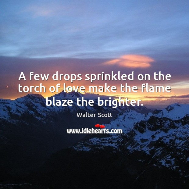 A few drops sprinkled on the torch of love make the flame blaze the brighter. Walter Scott Picture Quote