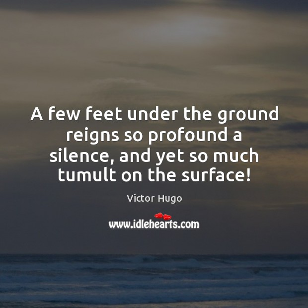 Image, A few feet under the ground reigns so profound a silence, and