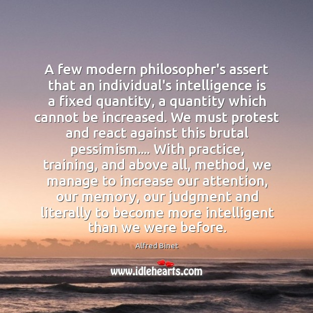 A few modern philosopher's assert that an individual's intelligence is a fixed Alfred Binet Picture Quote