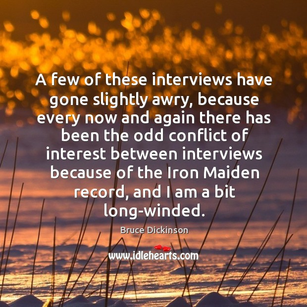 A few of these interviews have gone slightly awry, because every now and again there Bruce Dickinson Picture Quote