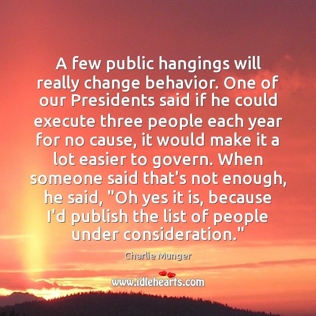 A few public hangings will really change behavior. One of our Presidents Image