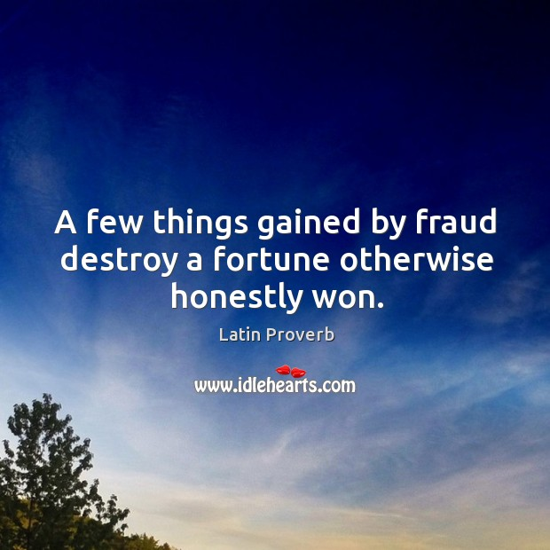 Image, A few things gained by fraud destroy a fortune otherwise honestly won.