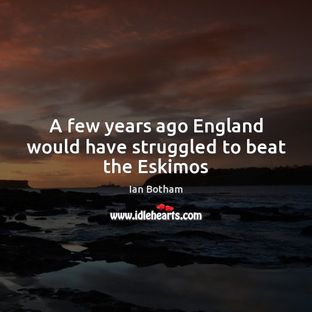 Ian Botham Picture Quote image saying: A few years ago England would have struggled to beat the Eskimos