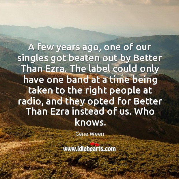 A few years ago, one of our singles got beaten out by better than ezra. Image