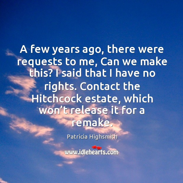 A few years ago, there were requests to me, can we make this? I said that I have no rights. Patricia Highsmith Picture Quote