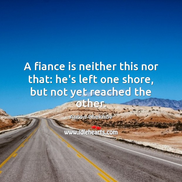 A fiance is neither this nor that: he's left one shore, but not yet reached the other. Image