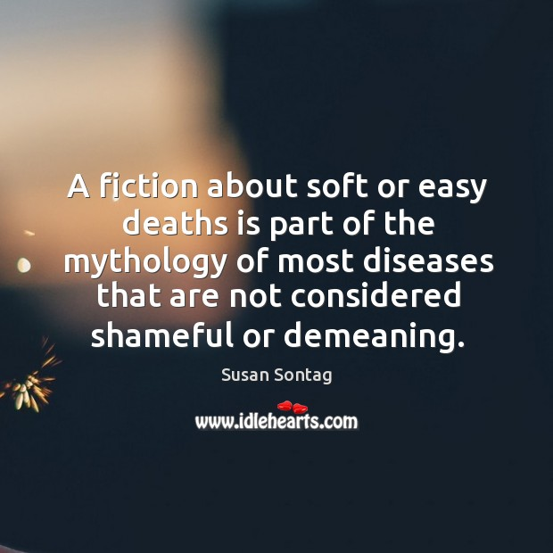 A fiction about soft or easy deaths is part of the mythology of most diseases that are not considered shameful or demeaning. Image