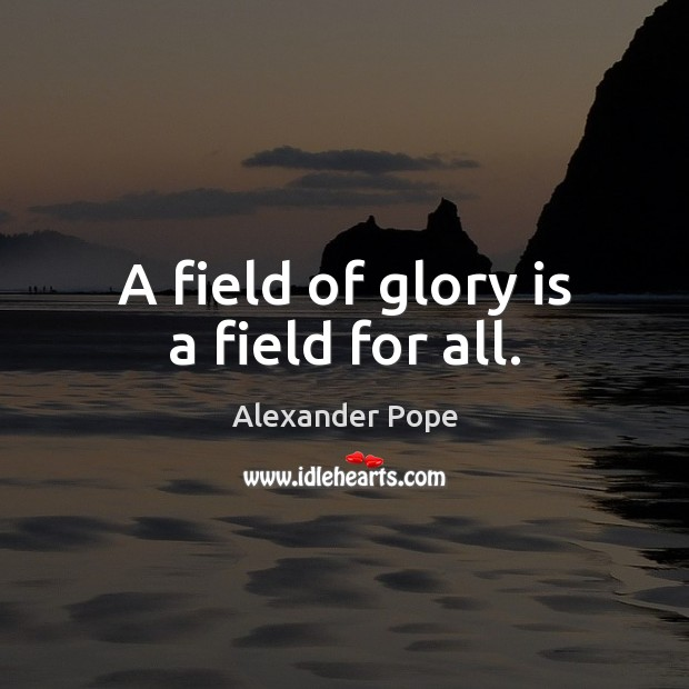 A field of glory is a field for all. Alexander Pope Picture Quote