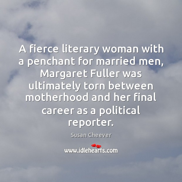 A fierce literary woman with a penchant for married men, Margaret Fuller Susan Cheever Picture Quote