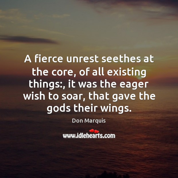 A fierce unrest seethes at the core, of all existing things:, it Don Marquis Picture Quote