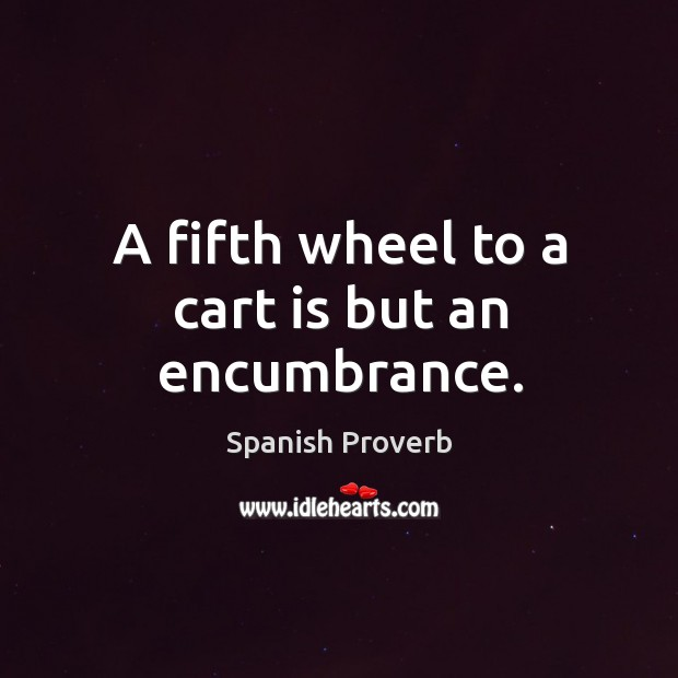 Image, A fifth wheel to a cart is but an encumbrance.