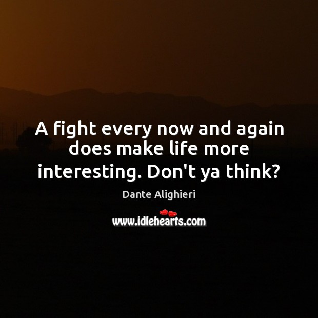 A fight every now and again does make life more interesting. Don't ya think? Dante Alighieri Picture Quote