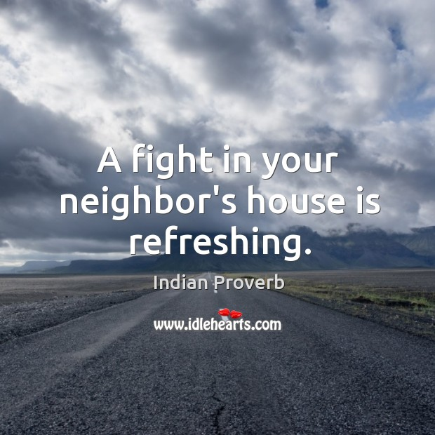 A fight in your neighbor's house is refreshing. Image