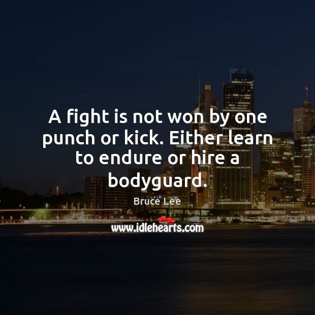A fight is not won by one punch or kick. Either learn to endure or hire a bodyguard. Bruce Lee Picture Quote