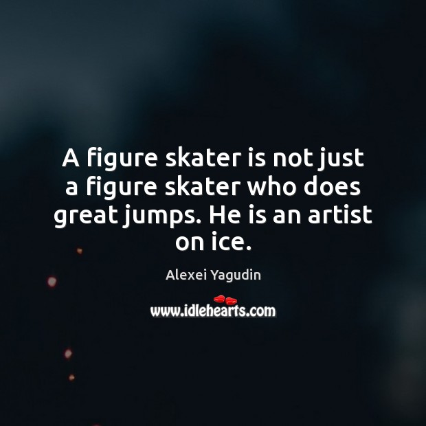 Image, A figure skater is not just a figure skater who does great jumps. He is an artist on ice.