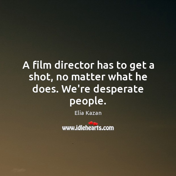 A film director has to get a shot, no matter what he does. We're desperate people. Elia Kazan Picture Quote