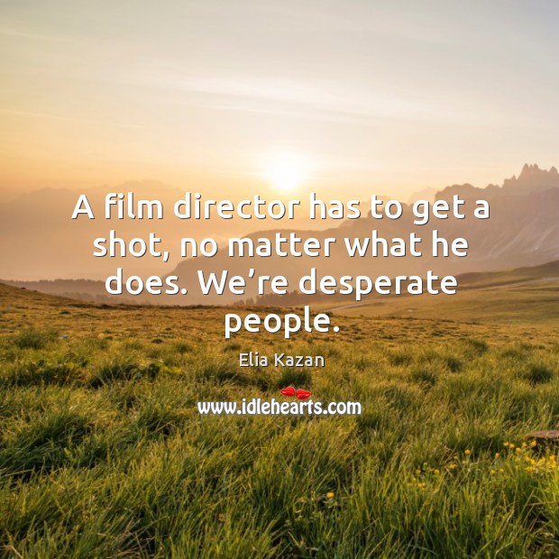 Image, A film director has to get a shot, no matter what he does. We're desperate people.