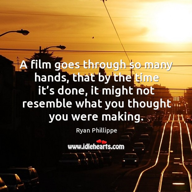A film goes through so many hands, that by the time it's done, it might not resemble what you thought you were making. Ryan Phillippe Picture Quote