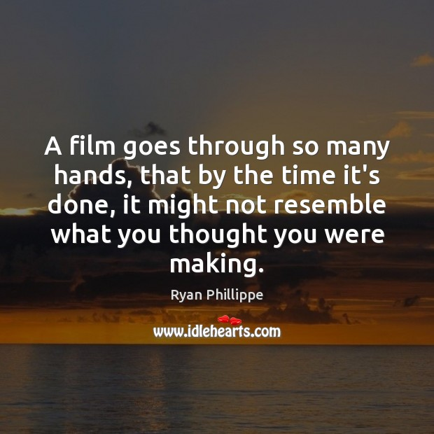 A film goes through so many hands, that by the time it's Ryan Phillippe Picture Quote