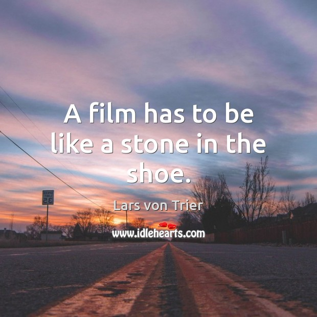 A film has to be like a stone in the shoe. Lars von Trier Picture Quote