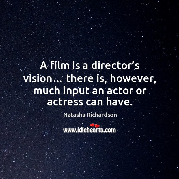 A film is a director's vision… there is, however, much input an actor or actress can have. Image