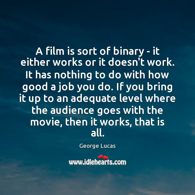 A film is sort of binary – it either works or it George Lucas Picture Quote