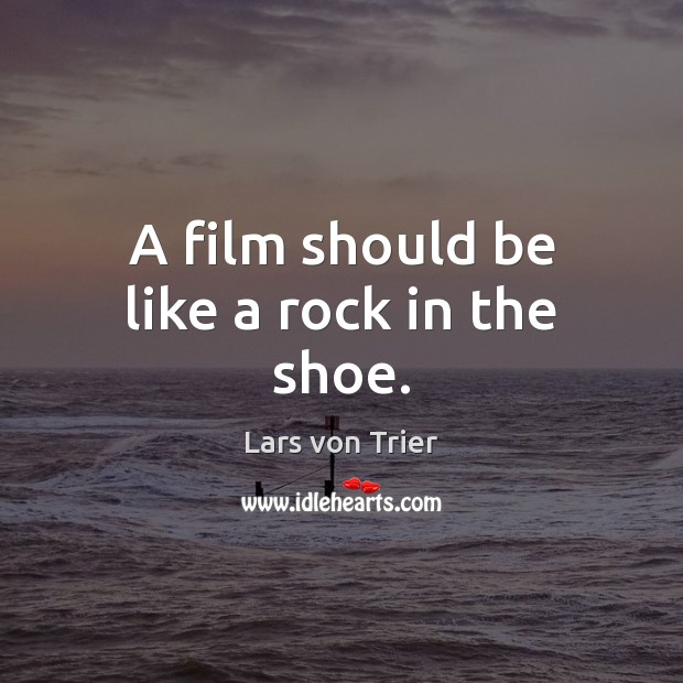 A film should be like a rock in the shoe. Lars von Trier Picture Quote