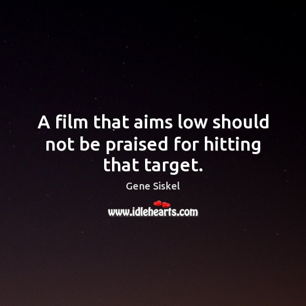 A film that aims low should not be praised for hitting that target. Image