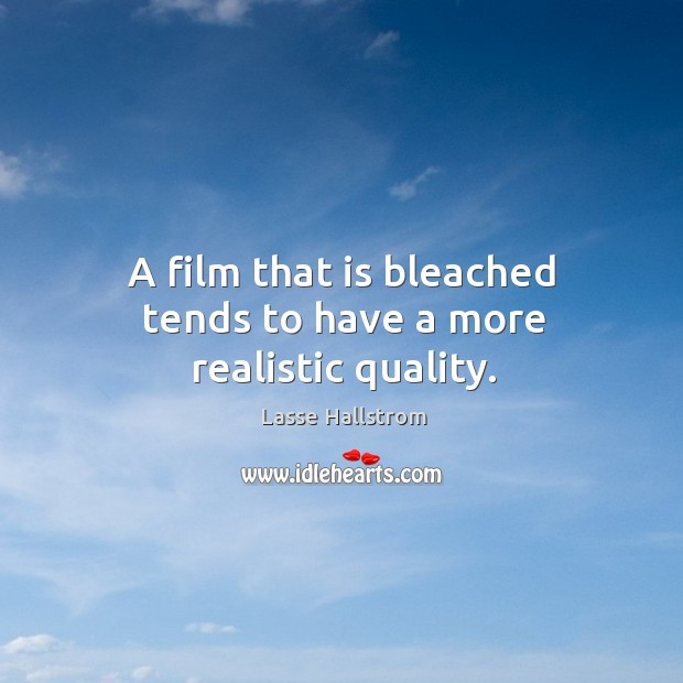 A film that is bleached tends to have a more realistic quality. Lasse Hallstrom Picture Quote
