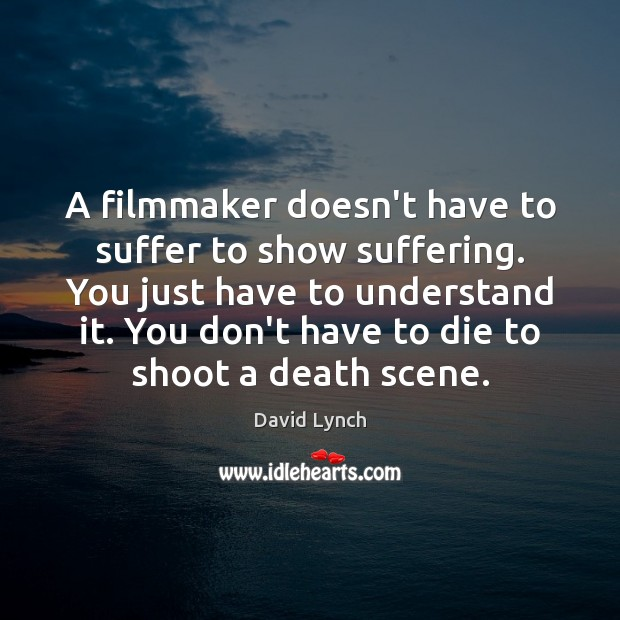 Image, A filmmaker doesn't have to suffer to show suffering. You just have