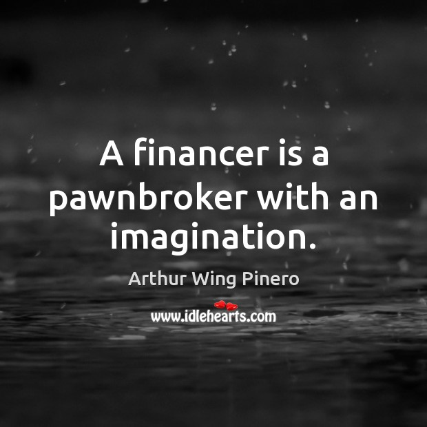 A financer is a pawnbroker with an imagination. Image