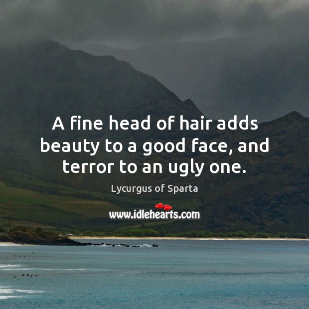 A fine head of hair adds beauty to a good face, and terror to an ugly one. Image