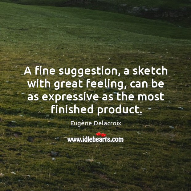 A fine suggestion, a sketch with great feeling, can be as expressive Eugène Delacroix Picture Quote