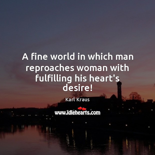 A fine world in which man reproaches woman with fulfilling his heart's desire! Karl Kraus Picture Quote