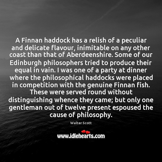 A Finnan haddock has a relish of a peculiar and delicate flavour, Walter Scott Picture Quote