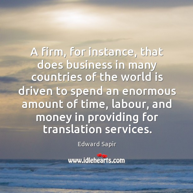 A firm, for instance, that does business in many countries of the world is driven to spend an Image