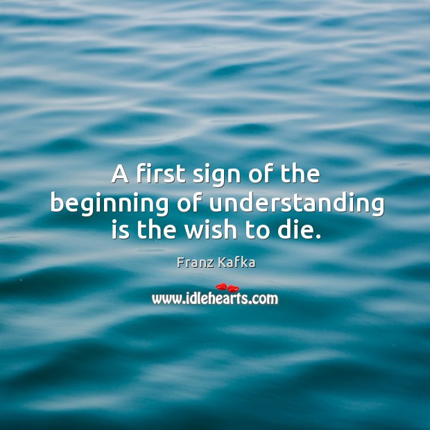 A first sign of the beginning of understanding is the wish to die. Image