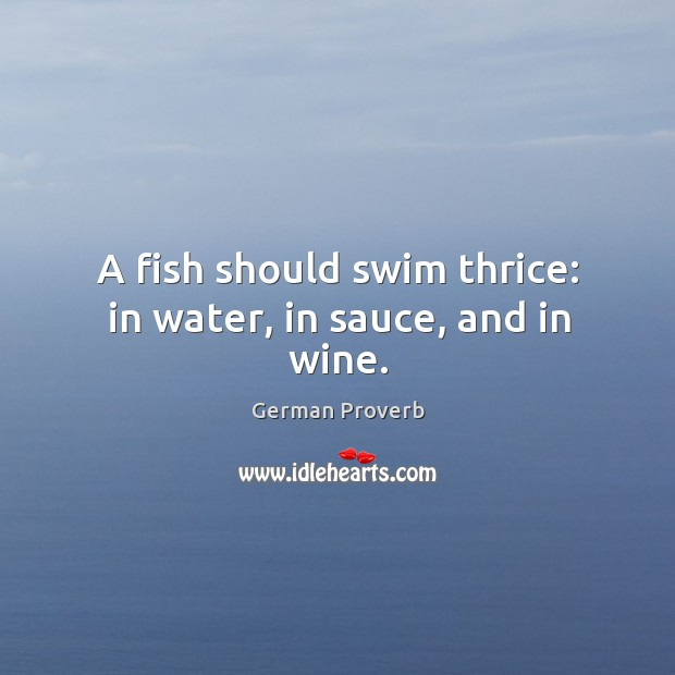 A fish should swim thrice: in water, in sauce, and in wine. German Proverbs Image