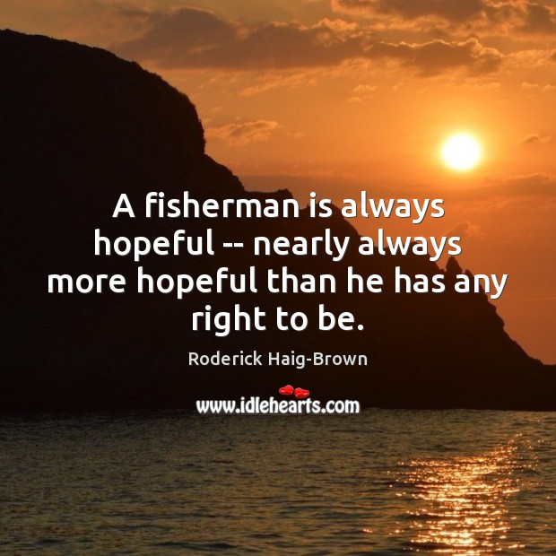 A fisherman is always hopeful — nearly always more hopeful than he has any right to be. Roderick Haig-Brown Picture Quote