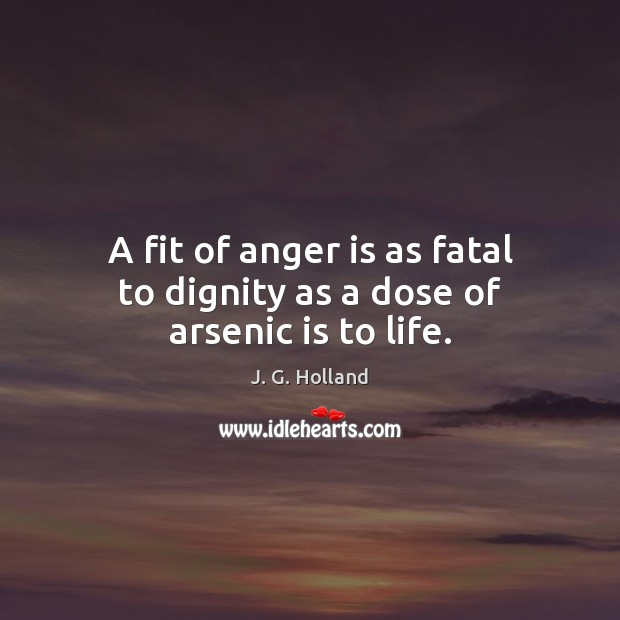Image, A fit of anger is as fatal to dignity as a dose of arsenic is to life.