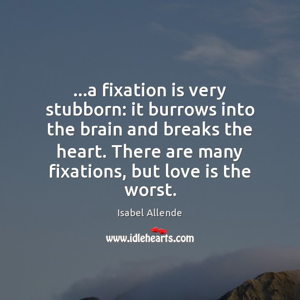 …a fixation is very stubborn: it burrows into the brain and breaks Isabel Allende Picture Quote