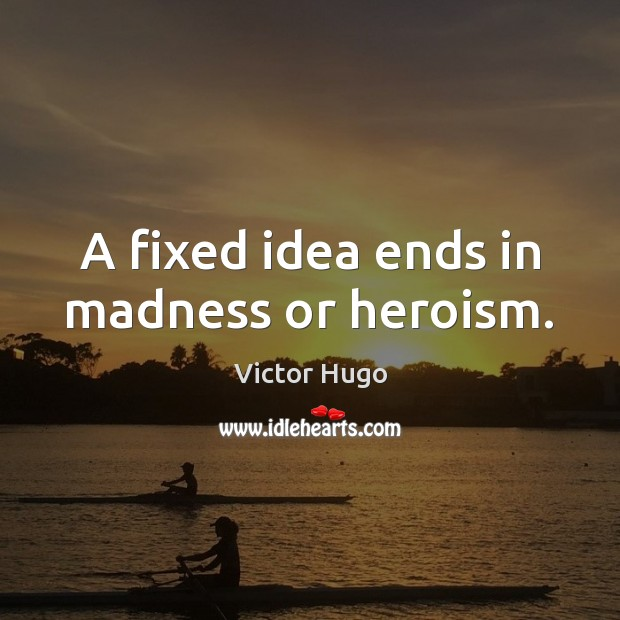 A fixed idea ends in madness or heroism. Image
