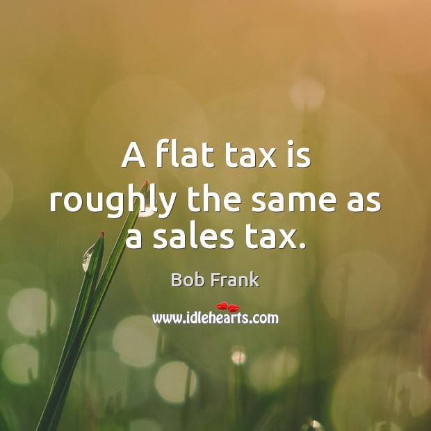 Image, A flat tax is roughly the same as a sales tax.